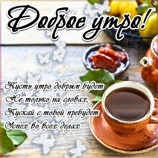Доброе утро, замечательного утра, теплого утра, нежного утра, доброе утро чудесного солнечного дня, прекрасное утро, ласкового утра, радостного утра, приятного утра, энергичного утра